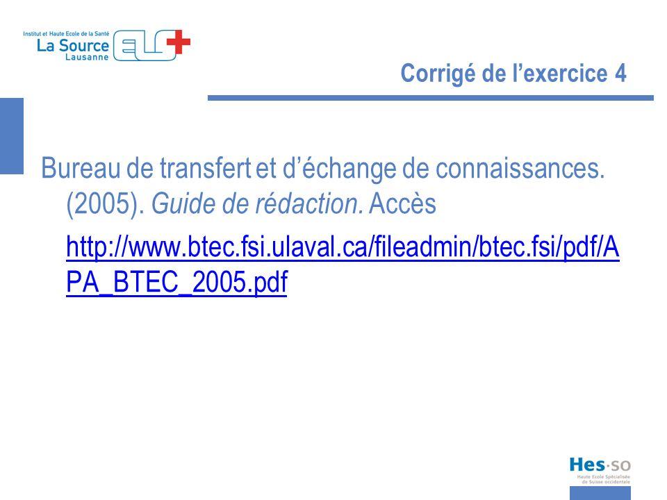 Corrigé de lexercice 4 Bureau de transfert et déchange de connaissances. (2005). Guide de rédaction. Accès http://www.btec.fsi.ulaval.ca/fileadmin/bte