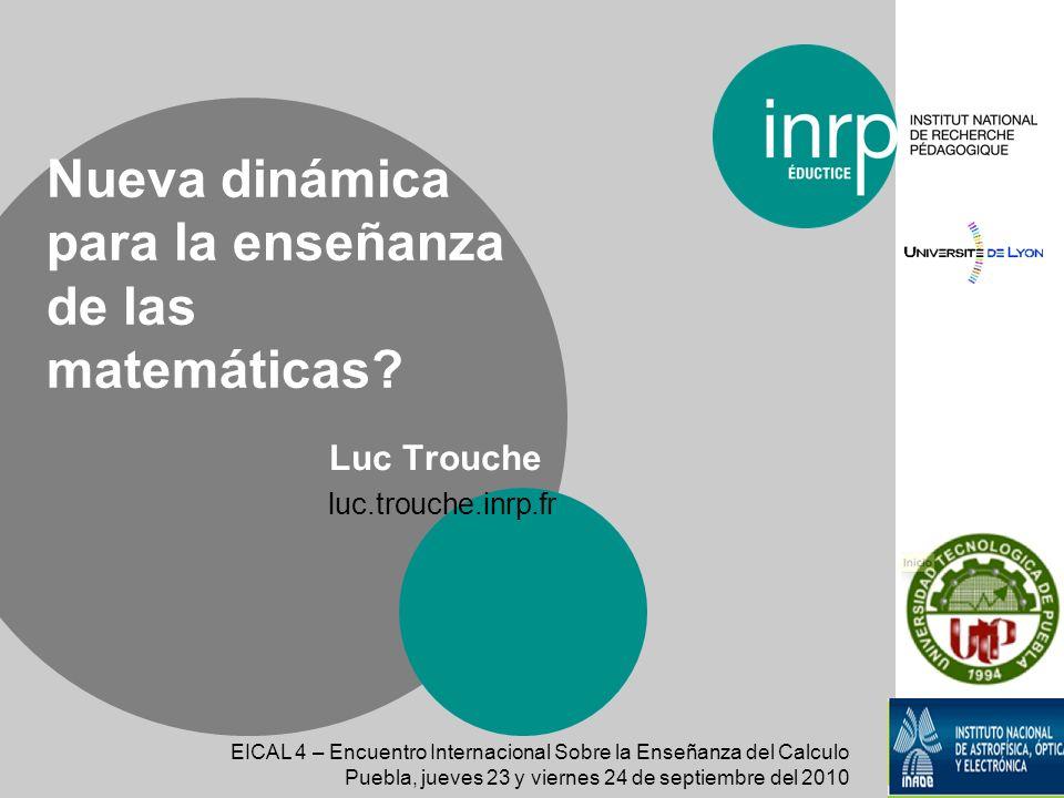 Luc Trouche luc.trouche.inrp.fr Nueva dinámica para la enseñanza de las matemáticas? EICAL 4 – Encuentro Internacional Sobre la Enseñanza del Calculo