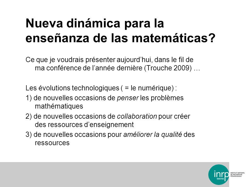 Nueva dinámica para la enseñanza de las matemáticas? Ce que je voudrais présenter aujourdhui, dans le fil de ma conférence de lannée dernière (Trouche