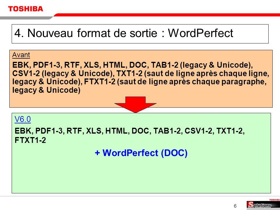 6 4. Nouveau format de sortie : WordPerfect Avant EBK, PDF1-3, RTF, XLS, HTML, DOC, TAB1-2 (legacy & Unicode), CSV1-2 (legacy & Unicode), TXT1-2 (saut