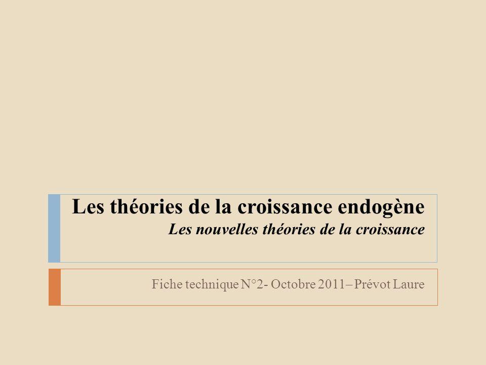 Les théories de la croissance endogène Les nouvelles théories de la croissance Fiche technique N°2- Octobre 2011– Prévot Laure