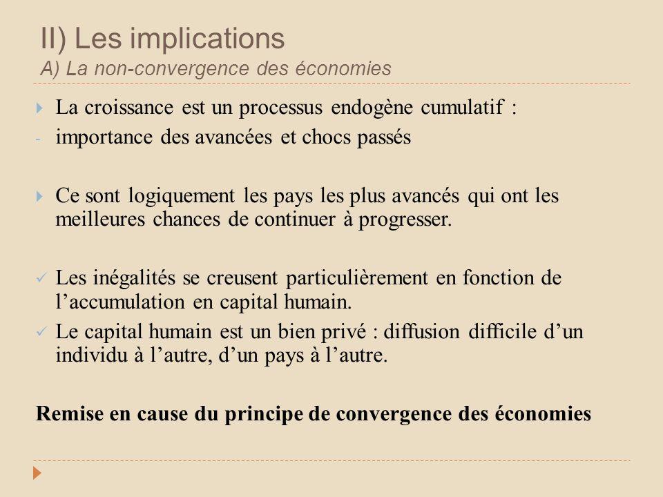 II) Les implications A) La non-convergence des économies La croissance est un processus endogène cumulatif : - importance des avancées et chocs passés Ce sont logiquement les pays les plus avancés qui ont les meilleures chances de continuer à progresser.
