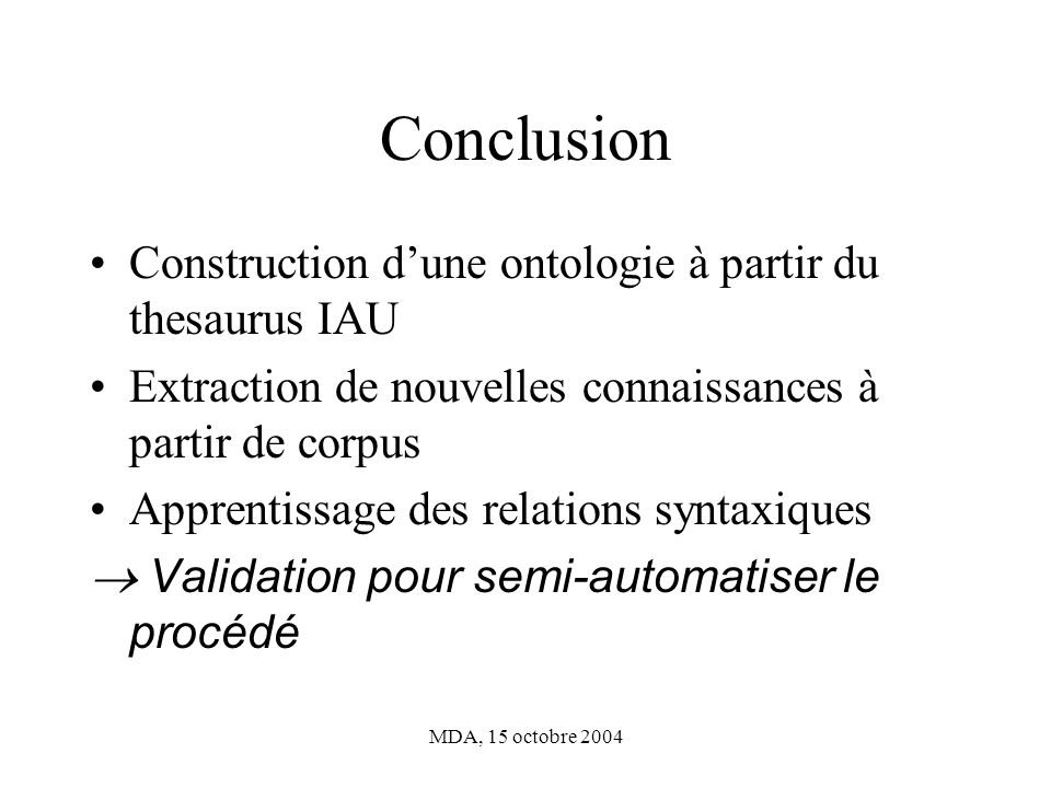 MDA, 15 octobre 2004 Conclusion Construction dune ontologie à partir du thesaurus IAU Extraction de nouvelles connaissances à partir de corpus Apprentissage des relations syntaxiques Validation pour semi-automatiser le procédé