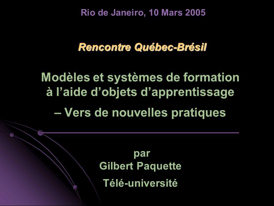 Rencontre Québec-Brésil Rencontre Québec-Brésil Modèles et systèmes de formation à laide dobjets dapprentissage – Vers de nouvelles pratiques _________________________________ par Gilbert Paquette Télé-université Rio de Janeiro, 10 Mars 2005