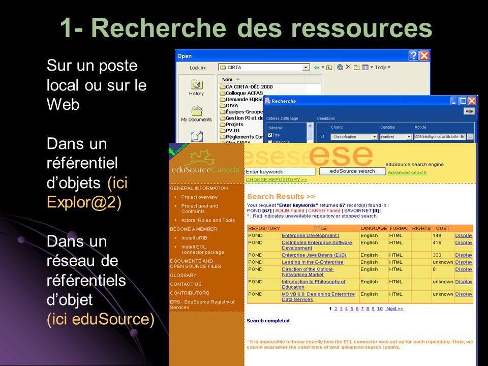 1- Recherche des ressources Sur un poste local ou sur le Web Dans un référentiel dobjets (ici Explor@2) Dans un réseau de référentiels dobjet (ici eduSource)