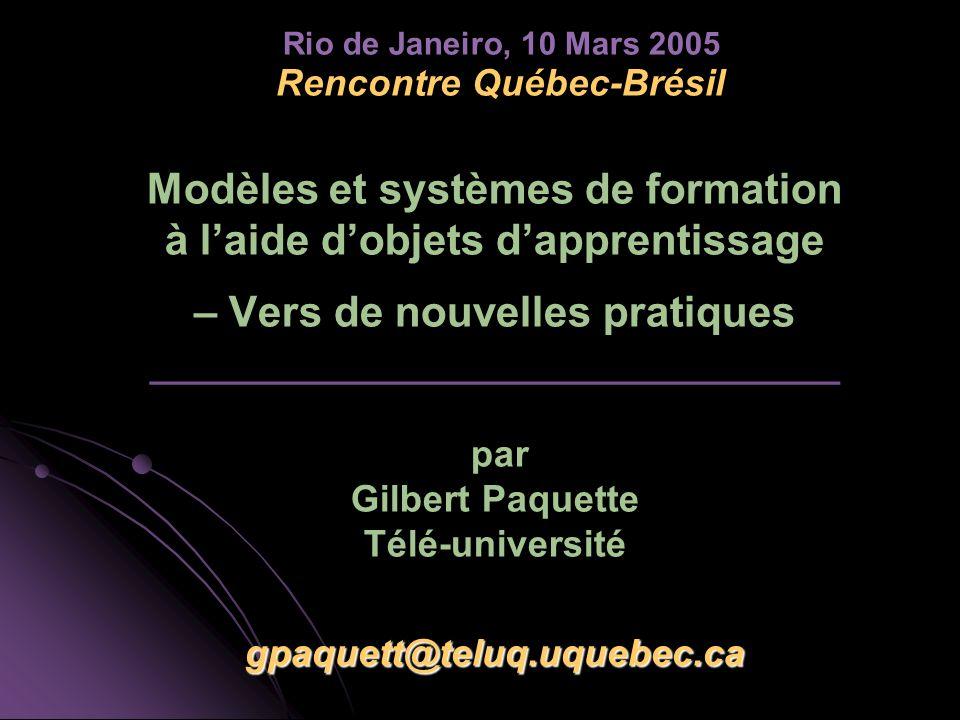 gpaquett@teluq.uquebec.ca Rencontre Québec-Brésil Modèles et systèmes de formation à laide dobjets dapprentissage – Vers de nouvelles pratiques _________________________________ par Gilbert Paquette Télé-université gpaquett@teluq.uquebec.ca Rio de Janeiro, 10 Mars 2005