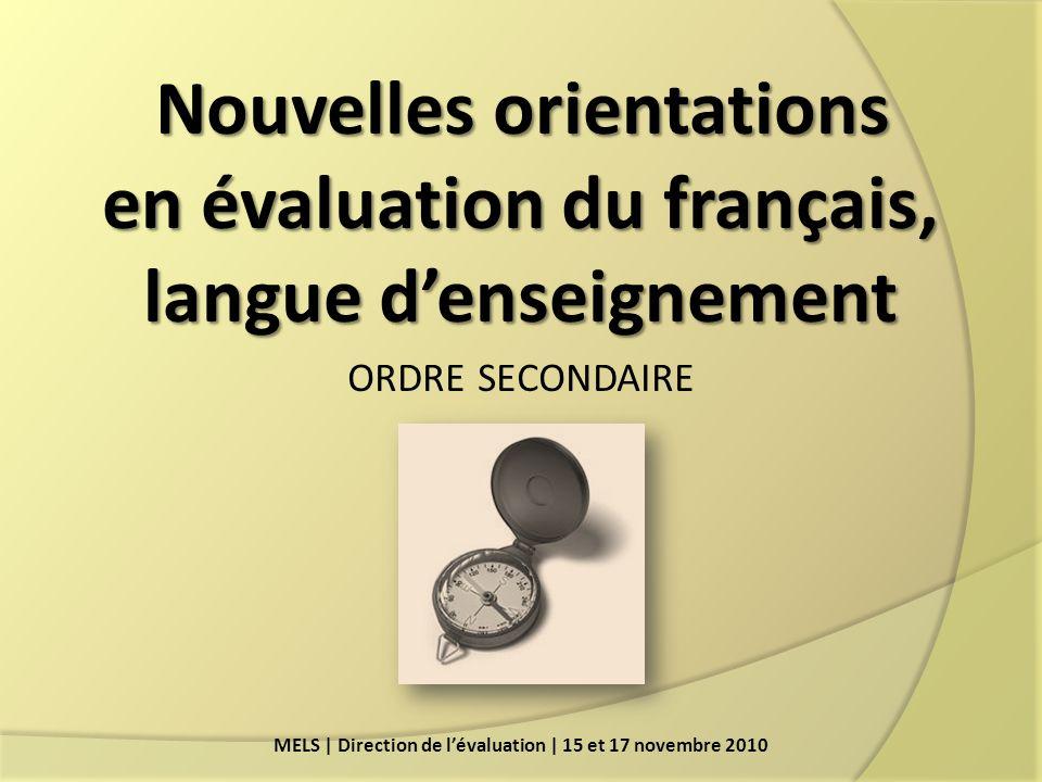 Nouvelles orientations en évaluation du français, langue denseignement en évaluation du français, langue denseignement ORDRE SECONDAIRE MELS | Direction de lévaluation | 15 et 17 novembre 2010