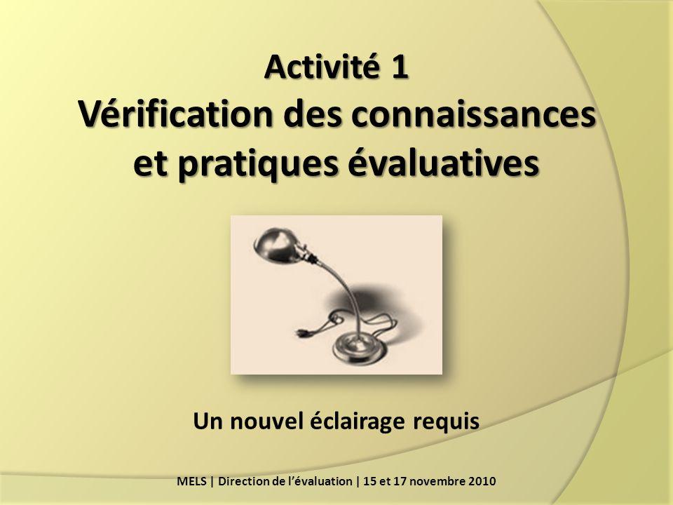 Activité 1 Vérification des connaissances et pratiques évaluatives MELS | Direction de lévaluation | 15 et 17 novembre 2010 Un nouvel éclairage requis