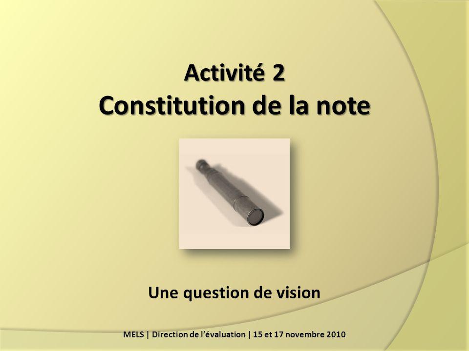 Activité 2 Constitution de la note MELS | Direction de lévaluation | 15 et 17 novembre 2010 Une question de vision