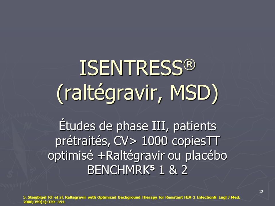12 ISENTRESS ® (raltégravir, MSD) Études de phase III, patients prétraités, CV> 1000 copiesTT optimisé +Raltégravir ou placébo BENCHMRK 5 1 & 2 5.