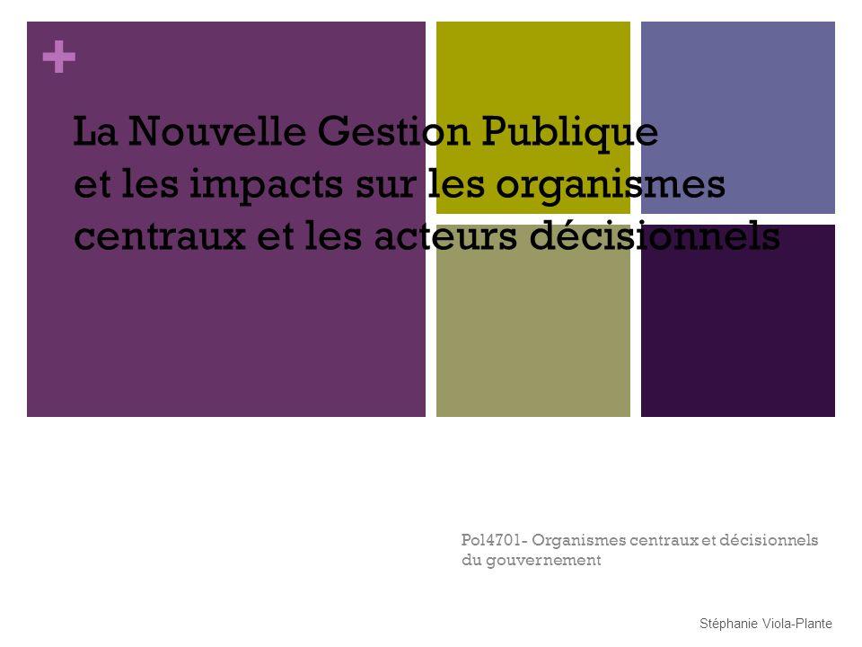 + La Nouvelle Gestion Publique et les impacts sur les organismes centraux et les acteurs décisionnels Pol4701- Organismes centraux et décisionnels du gouvernement Stéphanie Viola-Plante