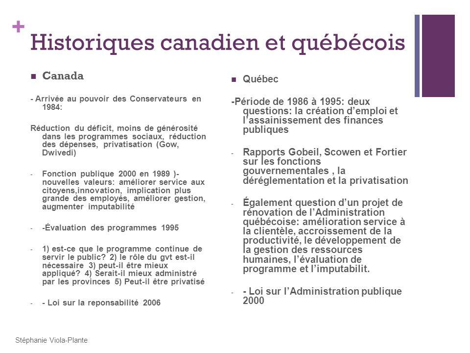 + Historiques canadien et québécois Canada - Arrivée au pouvoir des Conservateurs en 1984: Réduction du déficit, moins de générosité dans les programmes sociaux, réduction des dépenses, privatisation (Gow, Dwivedi) - Fonction publique 2000 en 1989 )- nouvelles valeurs: améliorer service aux citoyens,innovation, implication plus grande des employés, améliorer gestion, augmenter imputabilité - -Évaluation des programmes 1995 - 1) est-ce que le programme continue de servir le public.