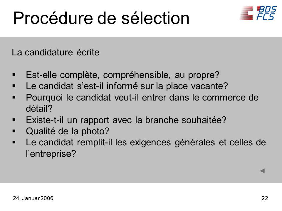 24. Januar 200622 Procédure de sélection La candidature écrite Est-elle complète, compréhensible, au propre? Le candidat sest-il informé sur la place