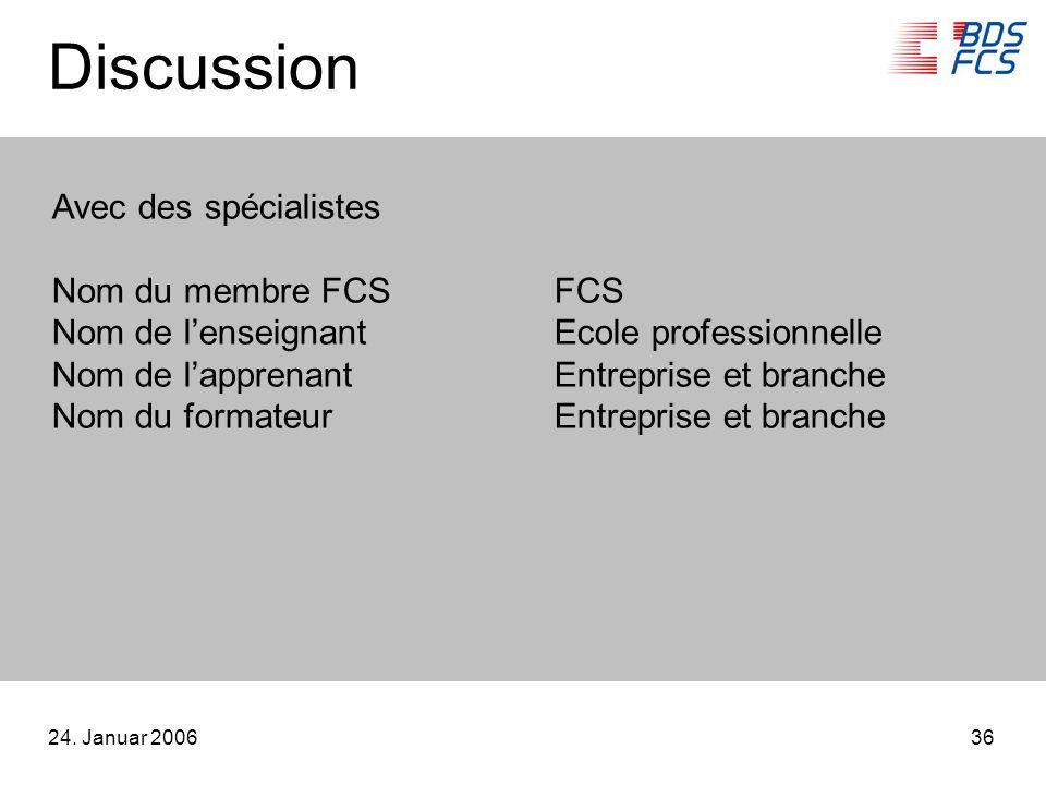 24. Januar 200636 Discussion Avec des spécialistes Nom du membre FCSFCS Nom de lenseignantEcole professionnelle Nom de lapprenantEntreprise et branche