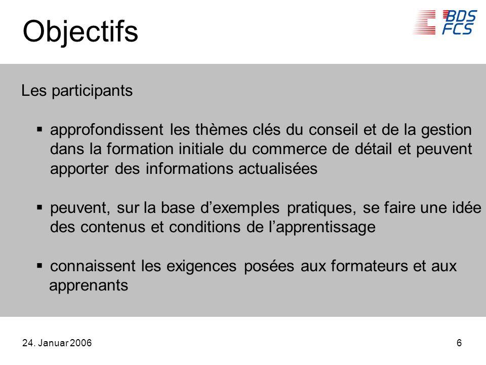 24. Januar 20066 Objectifs Les participants approfondissent les thèmes clés du conseil et de la gestion dans la formation initiale du commerce de déta
