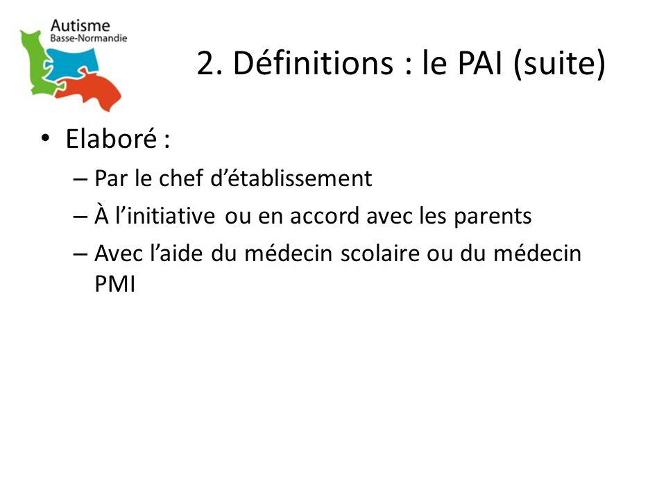 2. Définitions : le PAI (suite) Elaboré : – Par le chef détablissement – À linitiative ou en accord avec les parents – Avec laide du médecin scolaire