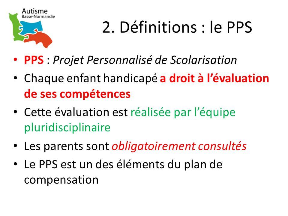 2. Définitions : le PPS PPS : Projet Personnalisé de Scolarisation Chaque enfant handicapé a droit à lévaluation de ses compétences Cette évaluation e