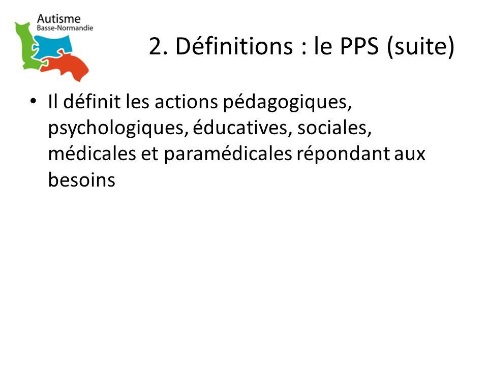 2. Définitions : le PPS (suite) Il définit les actions pédagogiques, psychologiques, éducatives, sociales, médicales et paramédicales répondant aux be