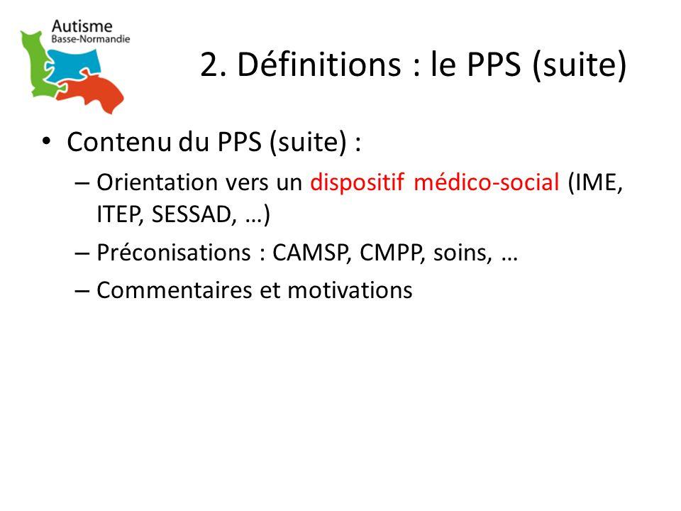 2. Définitions : le PPS (suite) Contenu du PPS (suite) : – Orientation vers un dispositif médico-social (IME, ITEP, SESSAD, …) – Préconisations : CAMS