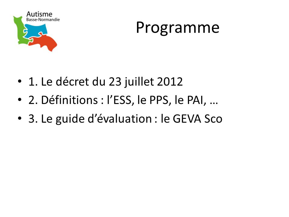 Programme 1. Le décret du 23 juillet 2012 2. Définitions : lESS, le PPS, le PAI, … 3. Le guide dévaluation : le GEVA Sco