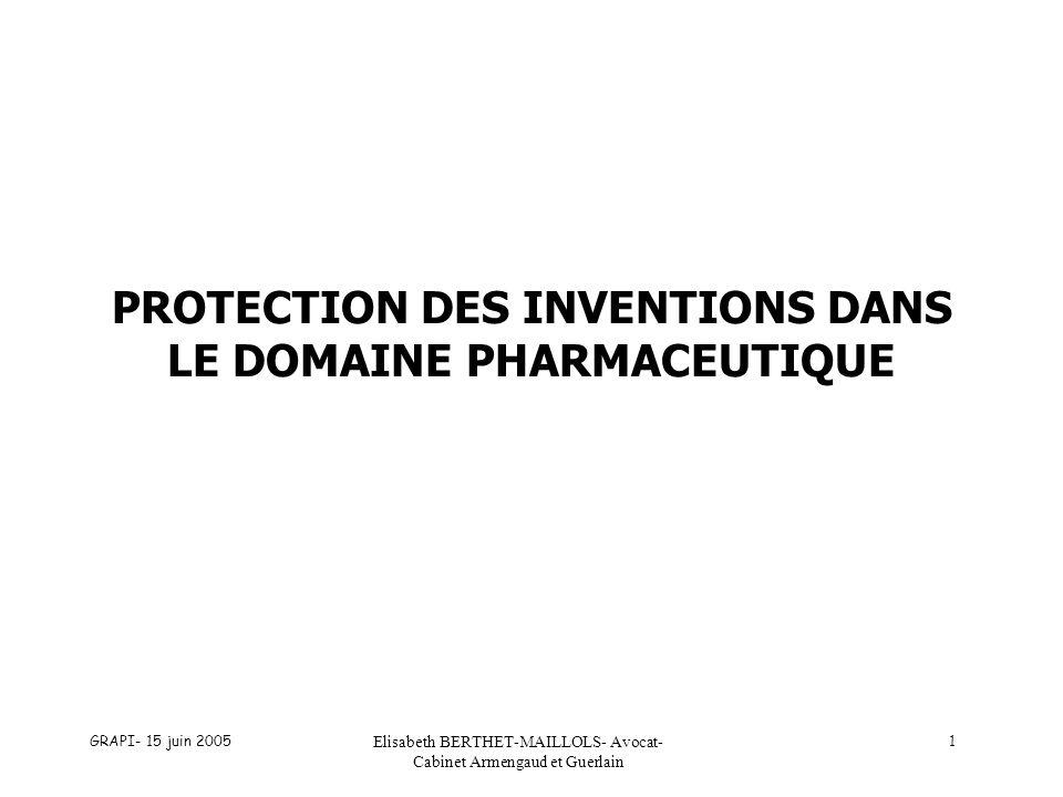 GRAPI- 15 juin 2005 Elisabeth BERTHET-MAILLOLS- Avocat- Cabinet Armengaud et Guerlain 1 PROTECTION DES INVENTIONS DANS LE DOMAINE PHARMACEUTIQUE