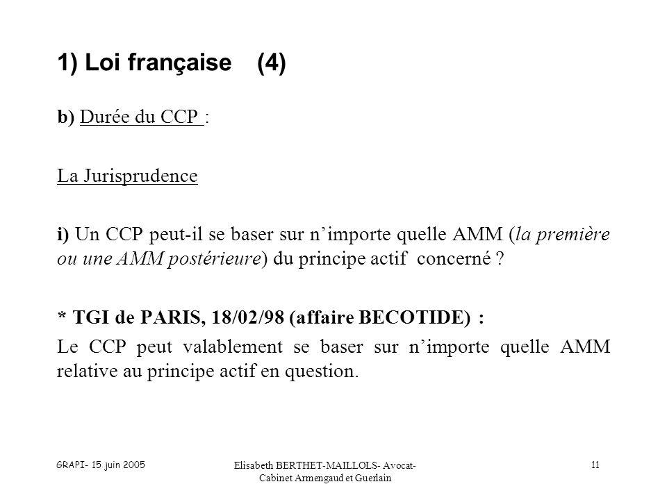 GRAPI- 15 juin 2005 Elisabeth BERTHET-MAILLOLS- Avocat- Cabinet Armengaud et Guerlain 11 1) Loi française(4) b) Durée du CCP : La Jurisprudence i) Un CCP peut-il se baser sur nimporte quelle AMM (la première ou une AMM postérieure) du principe actif concerné .