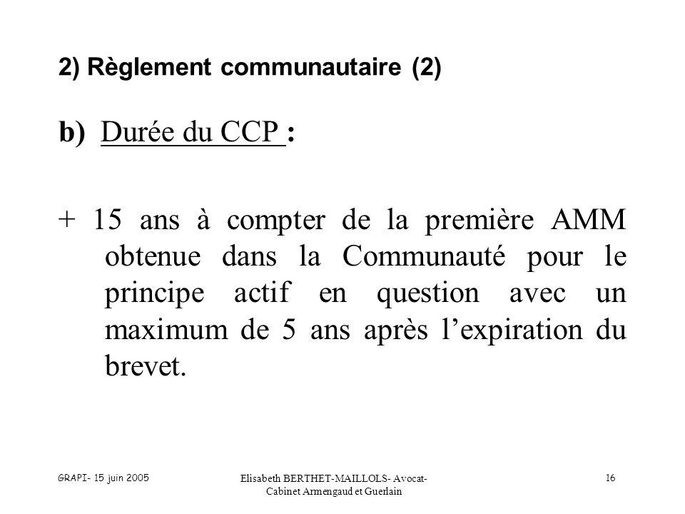 GRAPI- 15 juin 2005 Elisabeth BERTHET-MAILLOLS- Avocat- Cabinet Armengaud et Guerlain 16 2) Règlement communautaire (2) b) Durée du CCP : + 15 ans à c