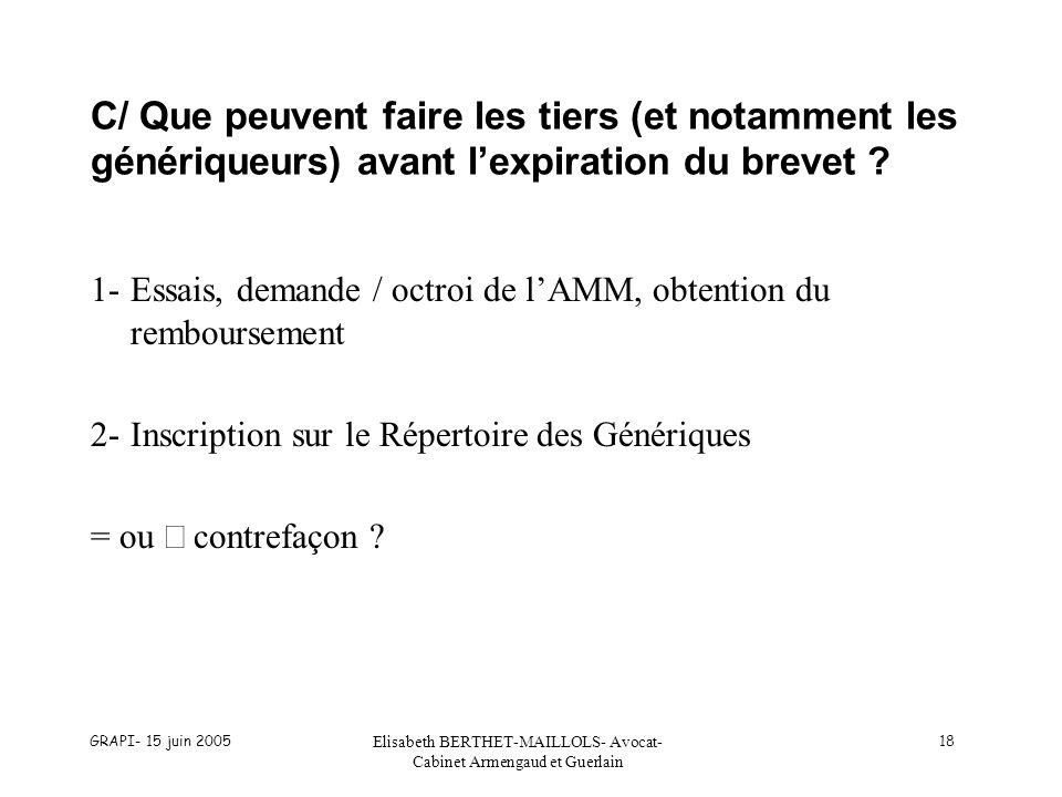 GRAPI- 15 juin 2005 Elisabeth BERTHET-MAILLOLS- Avocat- Cabinet Armengaud et Guerlain 18 C/ Que peuvent faire les tiers (et notamment les génériqueurs) avant lexpiration du brevet .