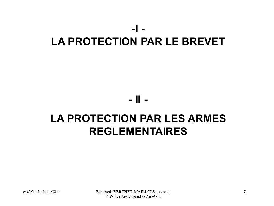GRAPI- 15 juin 2005 Elisabeth BERTHET-MAILLOLS- Avocat- Cabinet Armengaud et Guerlain 2 -I - LA PROTECTION PAR LE BREVET - II - LA PROTECTION PAR LES ARMES REGLEMENTAIRES