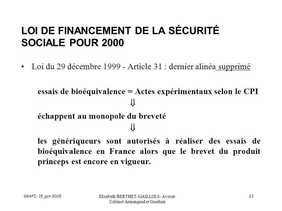 GRAPI- 15 juin 2005 Elisabeth BERTHET-MAILLOLS- Avocat- Cabinet Armengaud et Guerlain 23 LOI DE FINANCEMENT DE LA SÉCURITÉ SOCIALE POUR 2000 Loi du 29 décembre 1999 - Article 31 : dernier alinéa supprimé essais de bioéquivalence = Actes expérimentaux selon le CPI échappent au monopole du breveté les génériqueurs sont autorisés à réaliser des essais de bioéquivalence en France alors que le brevet du produit princeps est encore en vigueur.