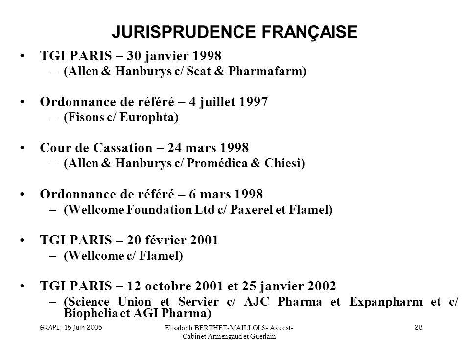 GRAPI- 15 juin 2005 Elisabeth BERTHET-MAILLOLS- Avocat- Cabinet Armengaud et Guerlain 28 JURISPRUDENCE FRANÇAISE TGI PARIS – 30 janvier 1998 –(Allen & Hanburys c/ Scat & Pharmafarm) Ordonnance de référé – 4 juillet 1997 –(Fisons c/ Europhta) Cour de Cassation – 24 mars 1998 –(Allen & Hanburys c/ Promédica & Chiesi) Ordonnance de référé – 6 mars 1998 –(Wellcome Foundation Ltd c/ Paxerel et Flamel) TGI PARIS – 20 février 2001 –(Wellcome c/ Flamel) TGI PARIS – 12 octobre 2001 et 25 janvier 2002 –(Science Union et Servier c/ AJC Pharma et Expanpharm et c/ Biophelia et AGI Pharma)