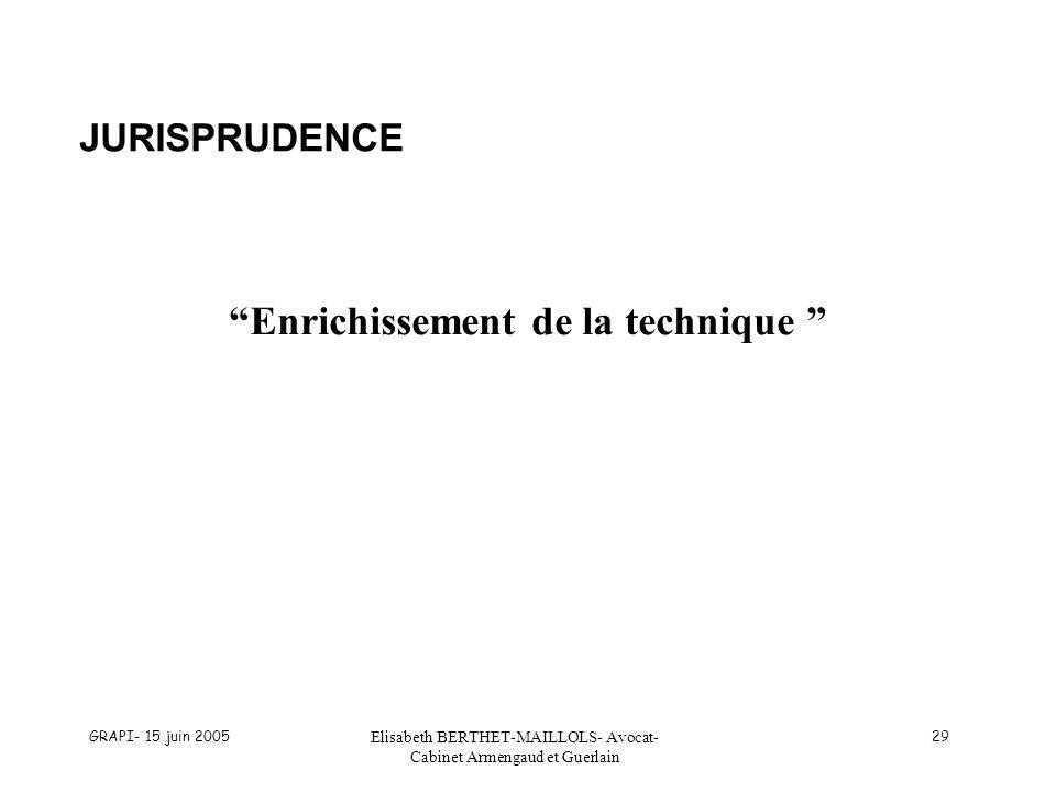 GRAPI- 15 juin 2005 Elisabeth BERTHET-MAILLOLS- Avocat- Cabinet Armengaud et Guerlain 29 JURISPRUDENCE Enrichissement de la technique
