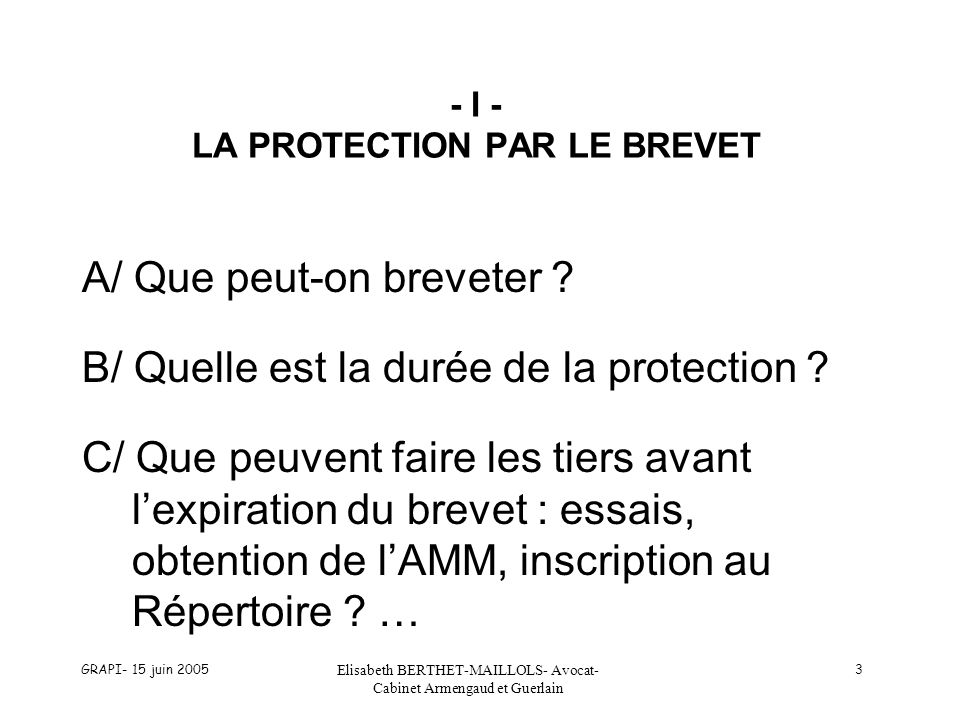 GRAPI- 15 juin 2005 Elisabeth BERTHET-MAILLOLS- Avocat- Cabinet Armengaud et Guerlain 3 - I - LA PROTECTION PAR LE BREVET A/ Que peut-on breveter ? B/