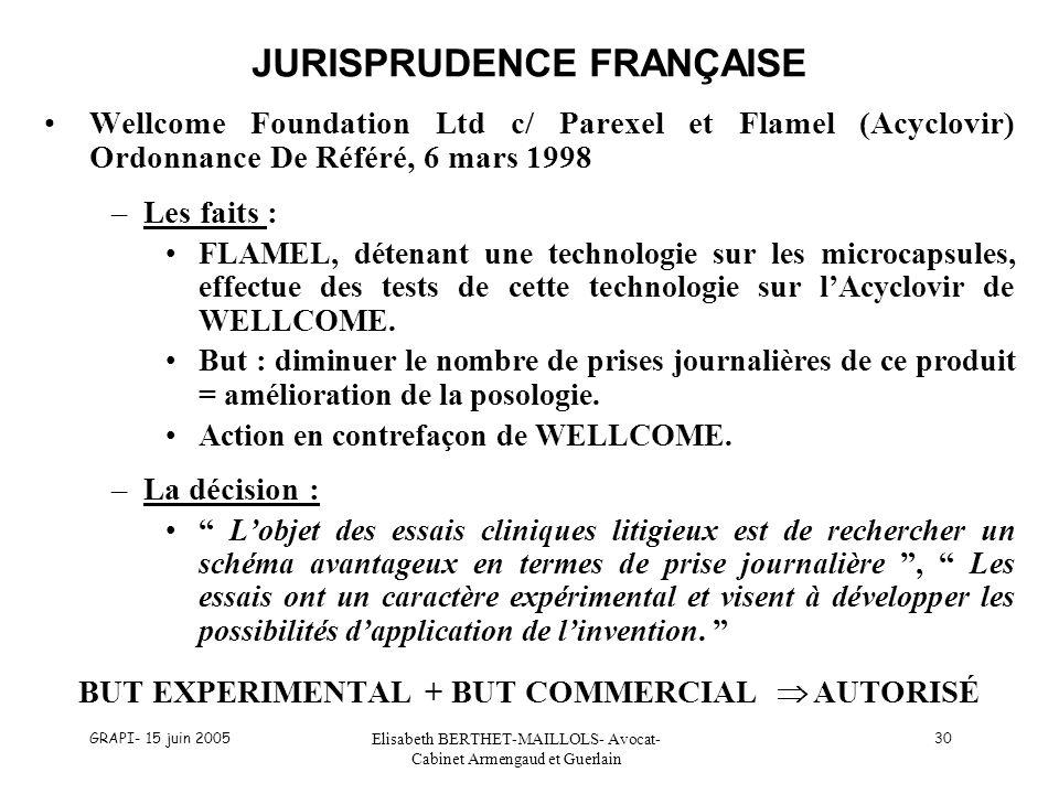 GRAPI- 15 juin 2005 Elisabeth BERTHET-MAILLOLS- Avocat- Cabinet Armengaud et Guerlain 30 JURISPRUDENCE FRANÇAISE Wellcome Foundation Ltd c/ Parexel et Flamel (Acyclovir) Ordonnance De Référé, 6 mars 1998 –Les faits : FLAMEL, détenant une technologie sur les microcapsules, effectue des tests de cette technologie sur lAcyclovir de WELLCOME.