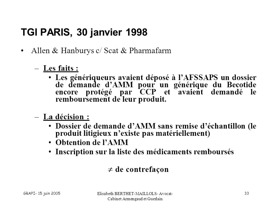 GRAPI- 15 juin 2005 Elisabeth BERTHET-MAILLOLS- Avocat- Cabinet Armengaud et Guerlain 33 TGI PARIS, 30 janvier 1998 Allen & Hanburys c/ Scat & Pharmafarm –Les faits : Les génériqueurs avaient déposé à lAFSSAPS un dossier de demande dAMM pour un générique du Becotide encore protégé par CCP et avaient demandé le remboursement de leur produit.