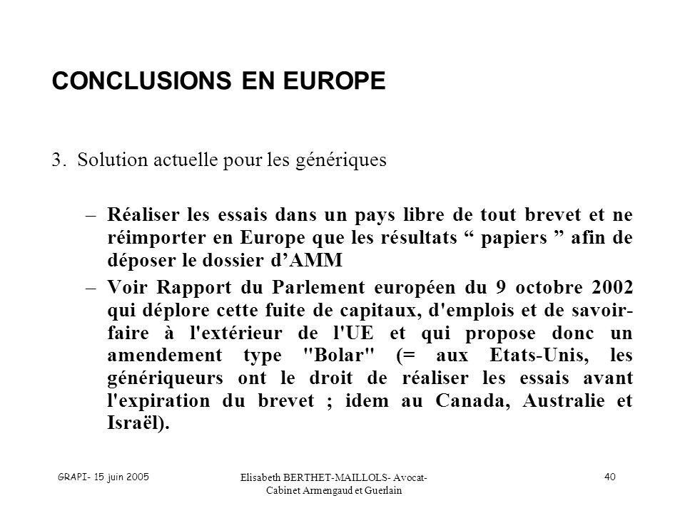 GRAPI- 15 juin 2005 Elisabeth BERTHET-MAILLOLS- Avocat- Cabinet Armengaud et Guerlain 40 CONCLUSIONS EN EUROPE 3.Solution actuelle pour les génériques –Réaliser les essais dans un pays libre de tout brevet et ne réimporter en Europe que les résultats papiers afin de déposer le dossier dAMM –Voir Rapport du Parlement européen du 9 octobre 2002 qui déplore cette fuite de capitaux, d emplois et de savoir- faire à l extérieur de l UE et qui propose donc un amendement type Bolar (= aux Etats-Unis, les génériqueurs ont le droit de réaliser les essais avant l expiration du brevet ; idem au Canada, Australie et Israël).