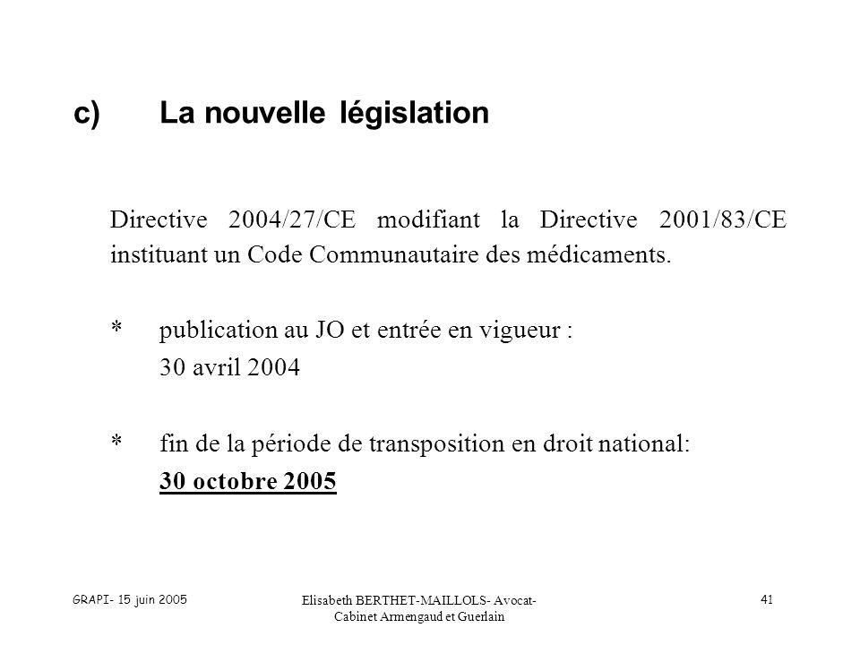 GRAPI- 15 juin 2005 Elisabeth BERTHET-MAILLOLS- Avocat- Cabinet Armengaud et Guerlain 41 c)La nouvelle législation Directive 2004/27/CE modifiant la Directive 2001/83/CE instituant un Code Communautaire des médicaments.