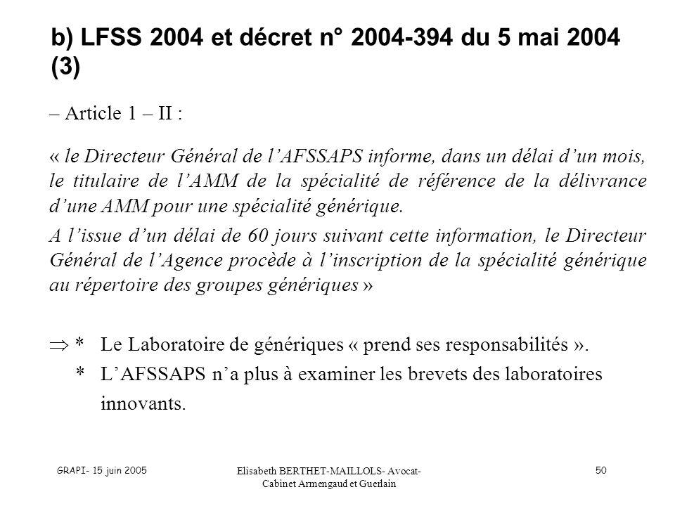 GRAPI- 15 juin 2005 Elisabeth BERTHET-MAILLOLS- Avocat- Cabinet Armengaud et Guerlain 50 b) LFSS 2004 et décret n° 2004-394 du 5 mai 2004 (3) – Article 1 – II : « le Directeur Général de lAFSSAPS informe, dans un délai dun mois, le titulaire de lAMM de la spécialité de référence de la délivrance dune AMM pour une spécialité générique.