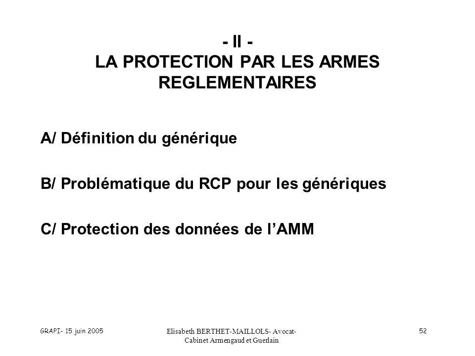 GRAPI- 15 juin 2005 Elisabeth BERTHET-MAILLOLS- Avocat- Cabinet Armengaud et Guerlain 52 - II - LA PROTECTION PAR LES ARMES REGLEMENTAIRES A/ Définition du générique B/ Problématique du RCP pour les génériques C/ Protection des données de lAMM