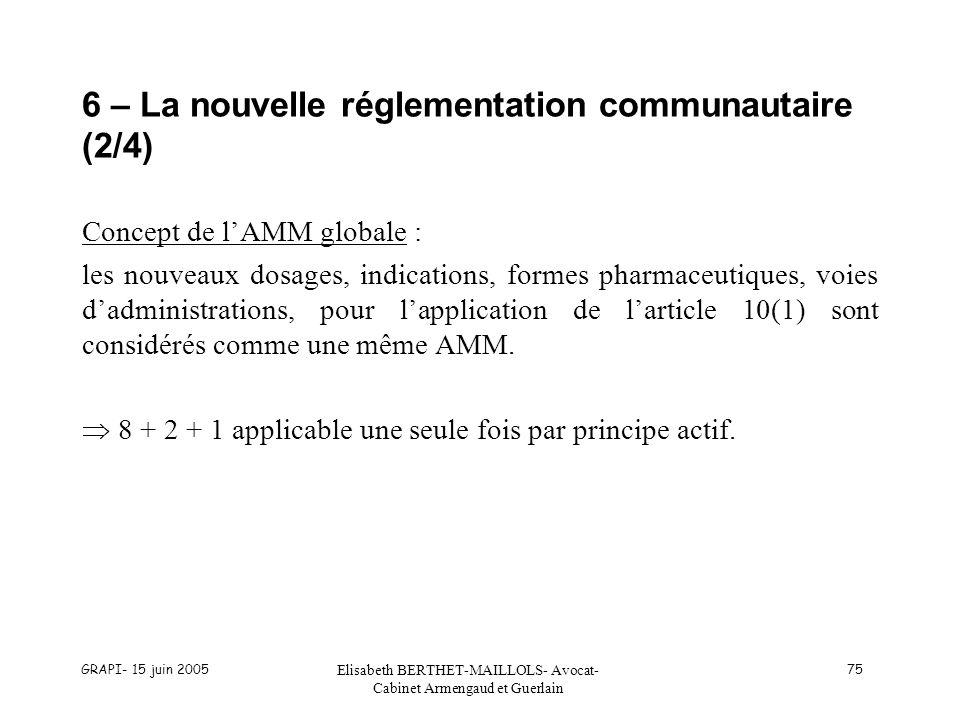 GRAPI- 15 juin 2005 Elisabeth BERTHET-MAILLOLS- Avocat- Cabinet Armengaud et Guerlain 75 6 – La nouvelle réglementation communautaire (2/4) Concept de lAMM globale : les nouveaux dosages, indications, formes pharmaceutiques, voies dadministrations, pour lapplication de larticle 10(1) sont considérés comme une même AMM.