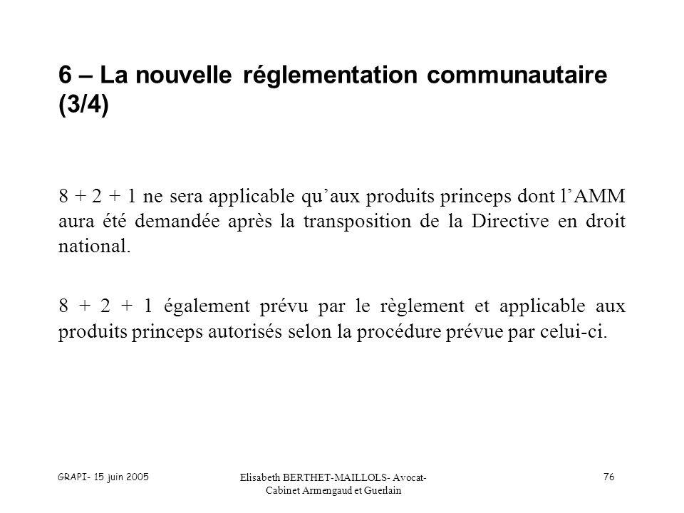 GRAPI- 15 juin 2005 Elisabeth BERTHET-MAILLOLS- Avocat- Cabinet Armengaud et Guerlain 76 6 – La nouvelle réglementation communautaire (3/4) 8 + 2 + 1 ne sera applicable quaux produits princeps dont lAMM aura été demandée après la transposition de la Directive en droit national.