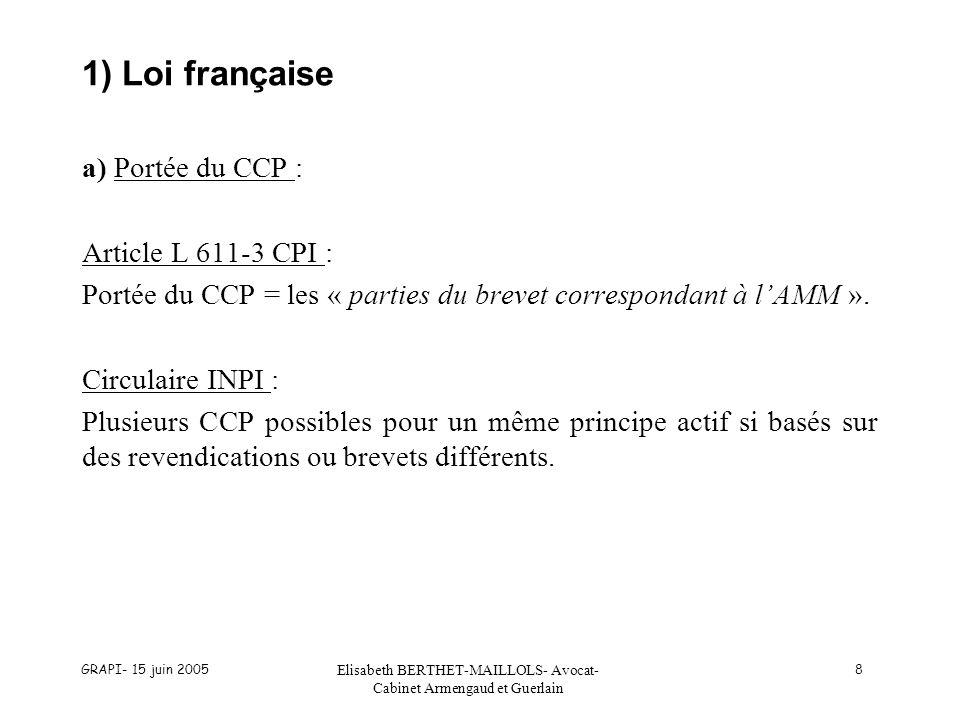 GRAPI- 15 juin 2005 Elisabeth BERTHET-MAILLOLS- Avocat- Cabinet Armengaud et Guerlain 8 1) Loi française a) Portée du CCP : Article L 611-3 CPI : Portée du CCP = les « parties du brevet correspondant à lAMM ».