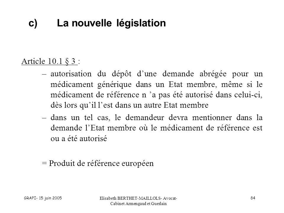 GRAPI- 15 juin 2005 Elisabeth BERTHET-MAILLOLS- Avocat- Cabinet Armengaud et Guerlain 84 c)La nouvelle législation Article 10.1 § 3 : –autorisation du dépôt dune demande abrégée pour un médicament générique dans un Etat membre, même si le médicament de référence n a pas été autorisé dans celui-ci, dès lors quil lest dans un autre Etat membre –dans un tel cas, le demandeur devra mentionner dans la demande lEtat membre où le médicament de référence est ou a été autorisé = Produit de référence européen