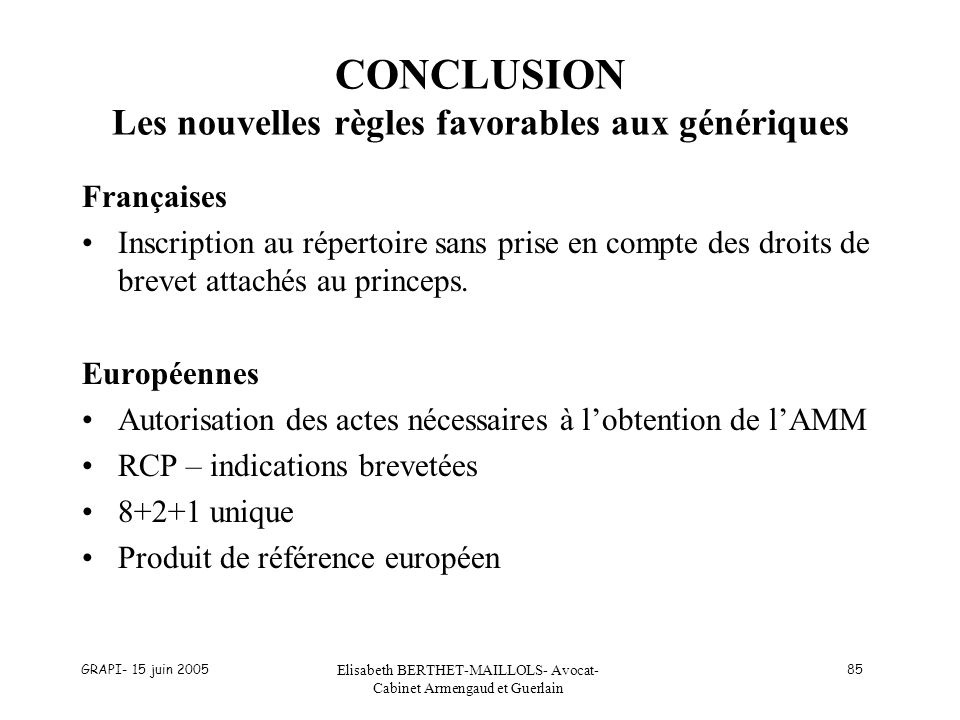 GRAPI- 15 juin 2005 Elisabeth BERTHET-MAILLOLS- Avocat- Cabinet Armengaud et Guerlain 85 CONCLUSION Les nouvelles règles favorables aux génériques Fra