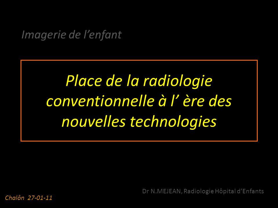 Place de la radiologie conventionnelle à l ère des nouvelles technologies Imagerie de lenfant Dr N.MEJEAN, Radiologie Hôpital dEnfants Chalôn 27-01-11
