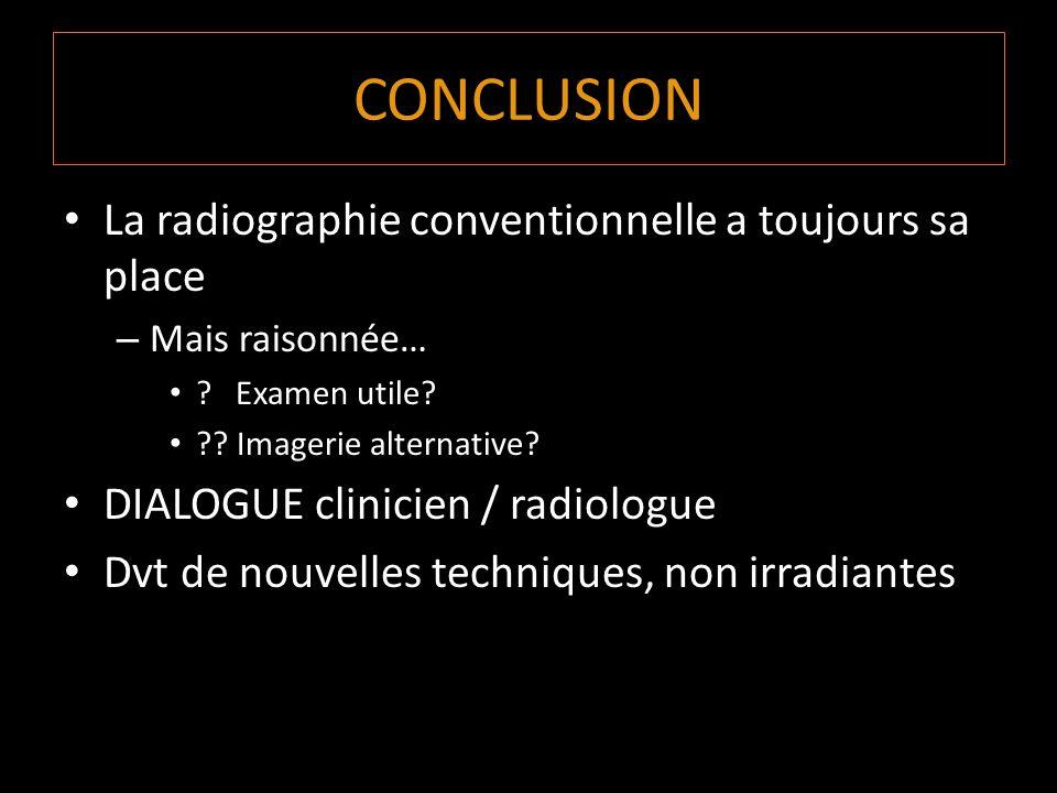 CONCLUSION La radiographie conventionnelle a toujours sa place – Mais raisonnée… ? Examen utile? ?? Imagerie alternative? DIALOGUE clinicien / radiolo
