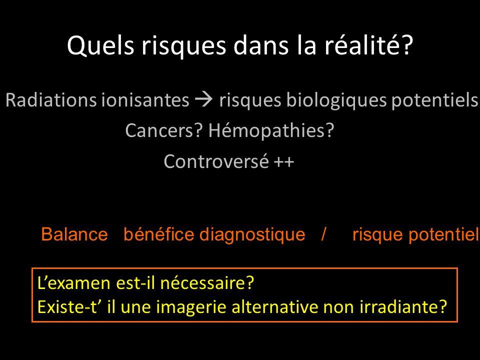 Quels risques dans la réalité? Radiations ionisantes risques biologiques potentiels Cancers? Hémopathies? Controversé ++ Balance bénéfice diagnostique