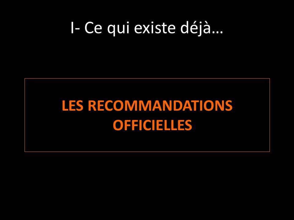 I- Ce qui existe déjà… LES RECOMMANDATIONS OFFICIELLES