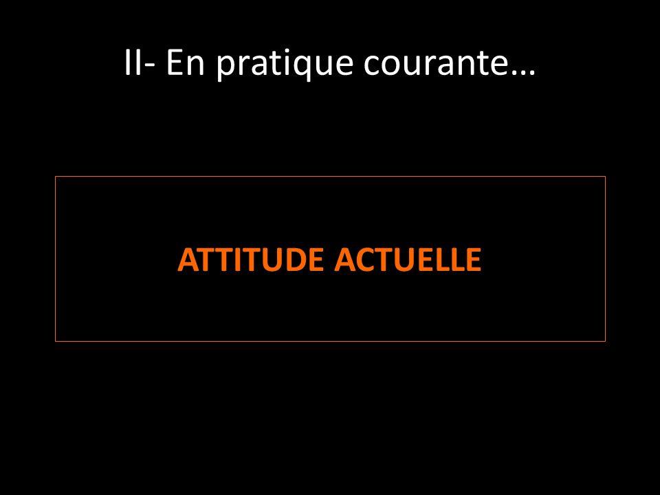II- En pratique courante… ATTITUDE ACTUELLE