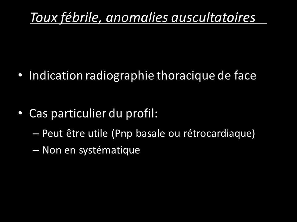 Toux fébrile, anomalies auscultatoires Indication radiographie thoracique de face Cas particulier du profil: – Peut être utile (Pnp basale ou rétrocardiaque) – Non en systématique